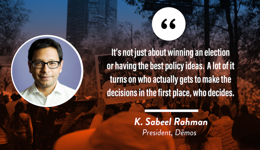"""It's not just about winning an election or having the best policy ideas. A lot of it turns on who actually gets to make the decisions in the first place, who decides."" — K. Sabeel Rahman, President, Demos"
